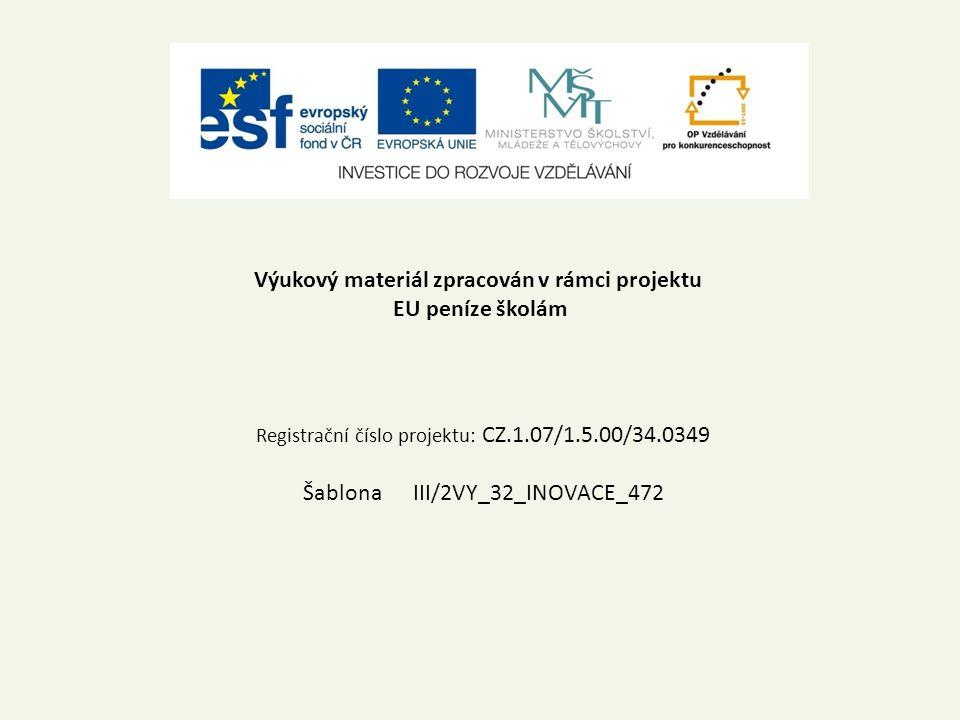 Výukový materiál zpracován v rámci projektu EU peníze školám Registrační číslo projektu: CZ.1.07/1.5.00/34.0349 Šablona III/2VY_32_INOVACE_472