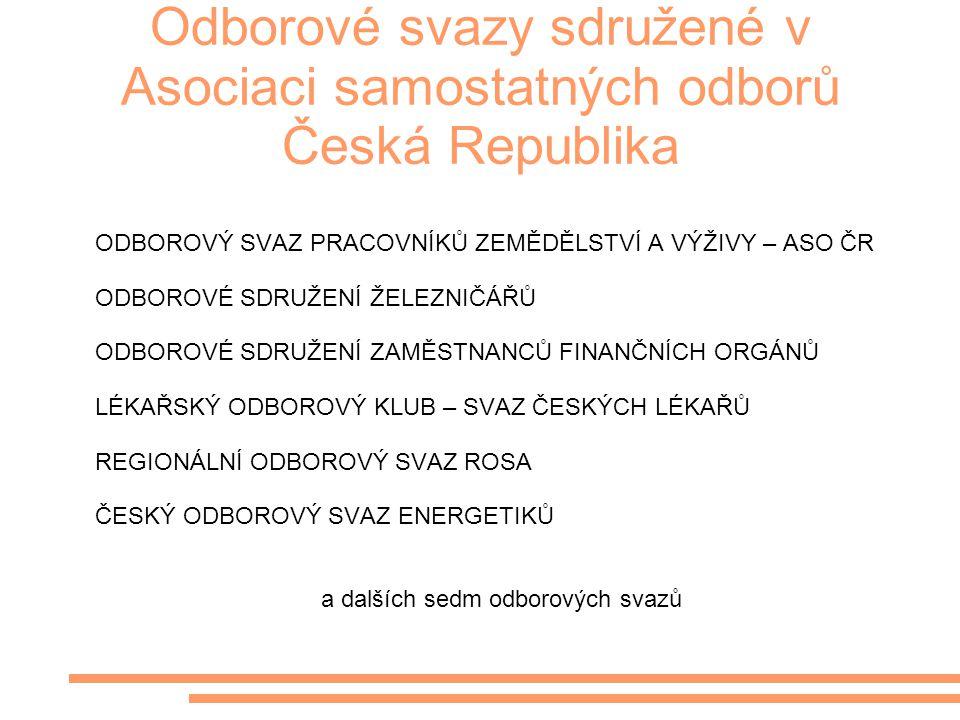 Odborové svazy sdružené v Asociaci samostatných odborů Česká Republika ODBOROVÝ SVAZ PRACOVNÍKŮ ZEMĚDĚLSTVÍ A VÝŽIVY – ASO ČR ODBOROVÉ SDRUŽENÍ ŽELEZNIČÁŘŮ ODBOROVÉ SDRUŽENÍ ZAMĚSTNANCŮ FINANČNÍCH ORGÁNŮ LÉKAŘSKÝ ODBOROVÝ KLUB – SVAZ ČESKÝCH LÉKAŘŮ REGIONÁLNÍ ODBOROVÝ SVAZ ROSA ČESKÝ ODBOROVÝ SVAZ ENERGETIKŮ a dalších sedm odborových svazů