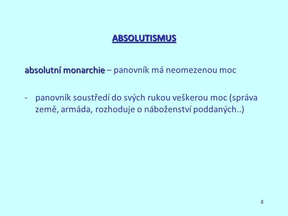 8 ABSOLUTISMUS absolutní monarchie absolutní monarchie – panovník má neomezenou moc -panovník soustředí do svých rukou veškerou moc (správa země, armáda, rozhoduje o náboženství poddaných..)