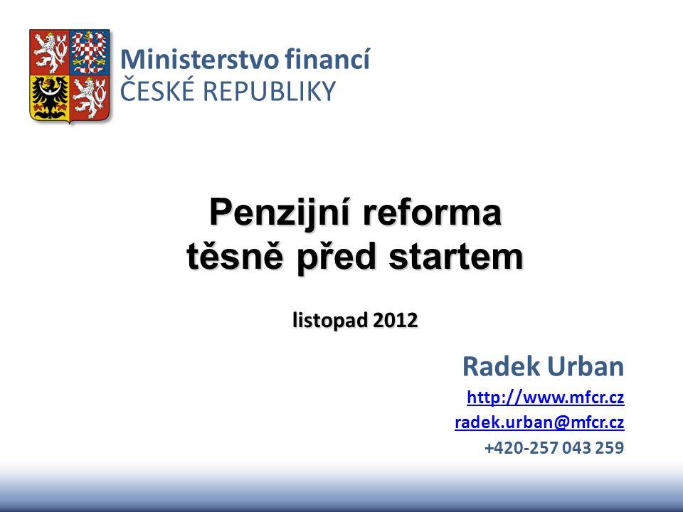 Ministerstvo financí ČESKÉ REPUBLIKY Penzijní reforma těsně před startem listopad 2012 Radek Urban http://www.mfcr.cz radek.urban@mfcr.cz +420-257 043 259
