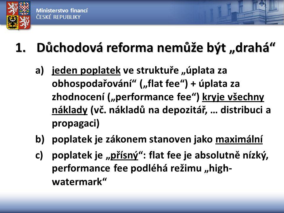 """Ministerstvo financí ČESKÉ REPUBLIKY 1.Důchodová reforma nemůže být """"drahá a)jeden poplatek ve struktuře """"úplata za obhospodařování (""""flat fee ) + úplata za zhodnocení (""""performance fee ) kryje všechny náklady (vč."""