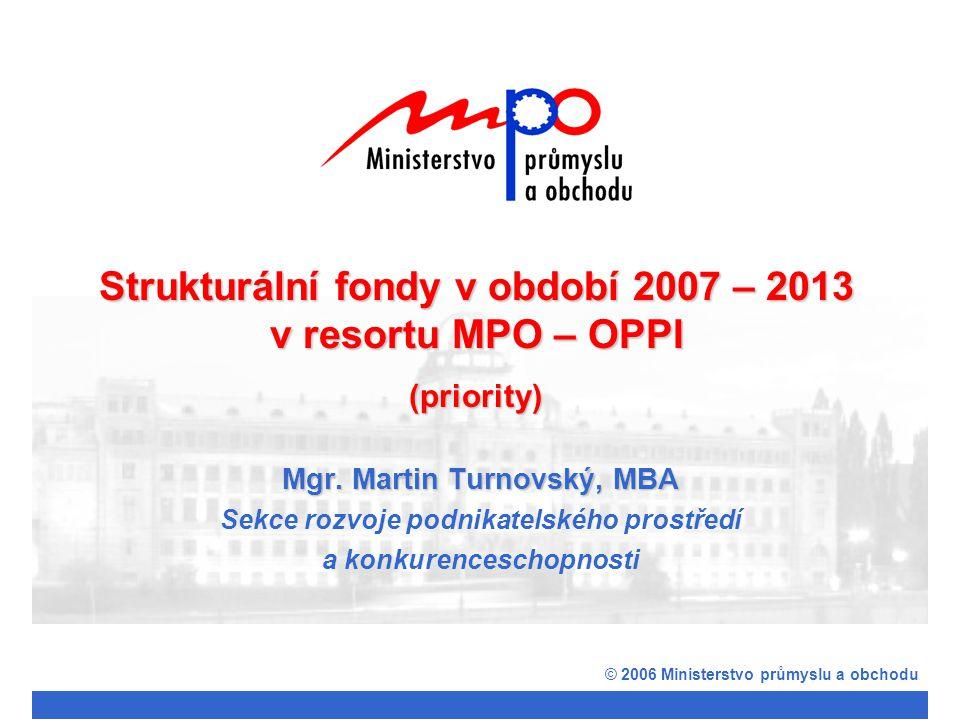 Mgr. Martin Turnovský, MBA Sekce rozvoje podnikatelského prostředí a konkurenceschopnosti © 2006 Ministerstvo průmyslu a obchodu Strukturální fondy v