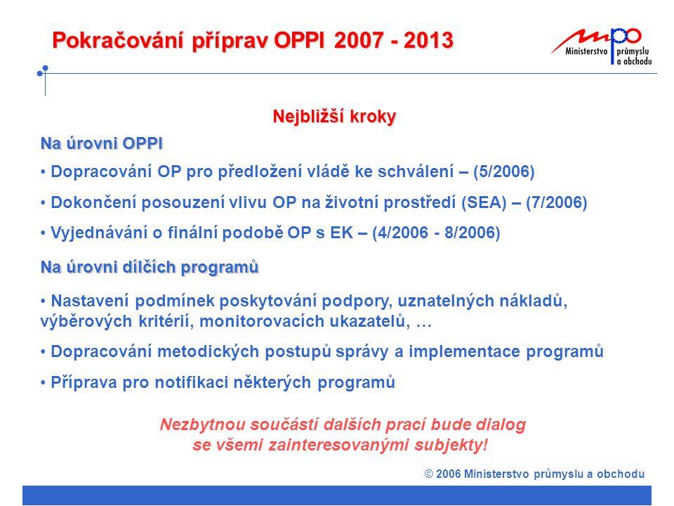 © 2006 Ministerstvo průmyslu a obchodu Pokračování příprav OPPI 2007 - 2013 Dopracování OP pro předložení vládě ke schválení – (5/2006) Dokončení posouzení vlivu OP na životní prostředí (SEA) – (7/2006) Vyjednávání o finální podobě OP s EK – (4/2006 - 8/2006) Na úrovni OPPI Nejbližší kroky Na úrovni dílčích programů Nastavení podmínek poskytování podpory, uznatelných nákladů, výběrových kritérií, monitorovacích ukazatelů, … Dopracování metodických postupů správy a implementace programů Příprava pro notifikaci některých programů Nezbytnou součástí dalších prací bude dialog se všemi zainteresovanými subjekty!