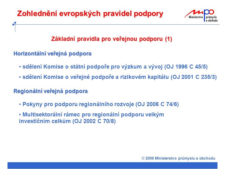 © 2006 Ministerstvo průmyslu a obchodu Základní pravidla pro veřejnou podporu (1) Horizontální veřejná podpora sdělení Komise o státní podpoře pro výzkum a vývoj (OJ 1996 C 45/5) sdělení Komise o veřejné podpoře a rizikovém kapitálu (OJ 2001 C 235/3) Regionální veřejná podpora Pokyny pro podporu regionálního rozvoje (OJ 2006 C 74/6) Multisektorální rámec pro regionální podporu velkým investičním celkům (OJ 2002 C 70/8) Zohlednění evropských pravidel podpory