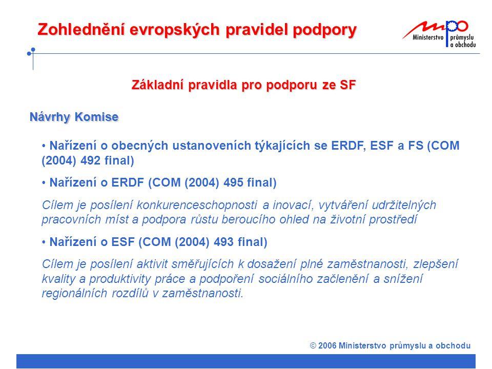 © 2006 Ministerstvo průmyslu a obchodu Základní pravidla pro podporu ze SF Nařízení o obecných ustanoveních týkajících se ERDF, ESF a FS (COM (2004) 492 final) Nařízení o ERDF (COM (2004) 495 final) Cílem je posílení konkurenceschopnosti a inovací, vytváření udržitelných pracovních míst a podpora růstu beroucího ohled na životní prostředí Nařízení o ESF (COM (2004) 493 final) Cílem je posílení aktivit směřujících k dosažení plné zaměstnanosti, zlepšení kvality a produktivity práce a podpoření sociálního začlenění a snížení regionálních rozdílů v zaměstnanosti.