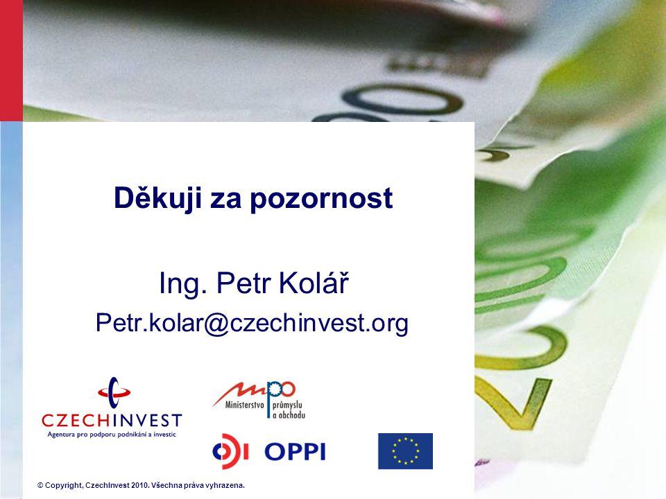 © Copyright, CzechInvest 2010. Všechna práva vyhrazena. Děkuji za pozornost Ing. Petr Kolář Petr.kolar@czechinvest.org