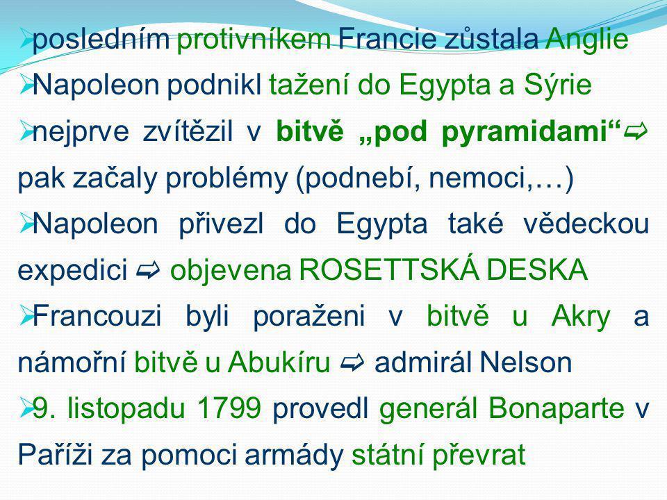 """ posledním protivníkem Francie zůstala Anglie  Napoleon podnikl tažení do Egypta a Sýrie  nejprve zvítězil v bitvě """"pod pyramidami  pak začaly problémy (podnebí, nemoci,…)  Napoleon přivezl do Egypta také vědeckou expedici  objevena ROSETTSKÁ DESKA  Francouzi byli poraženi v bitvě u Akry a námořní bitvě u Abukíru  admirál Nelson  9."""