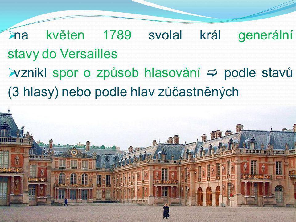  na květen 1789 svolal král generální stavy do Versailles  vznikl spor o způsob hlasování  podle stavů (3 hlasy) nebo podle hlav zúčastněných