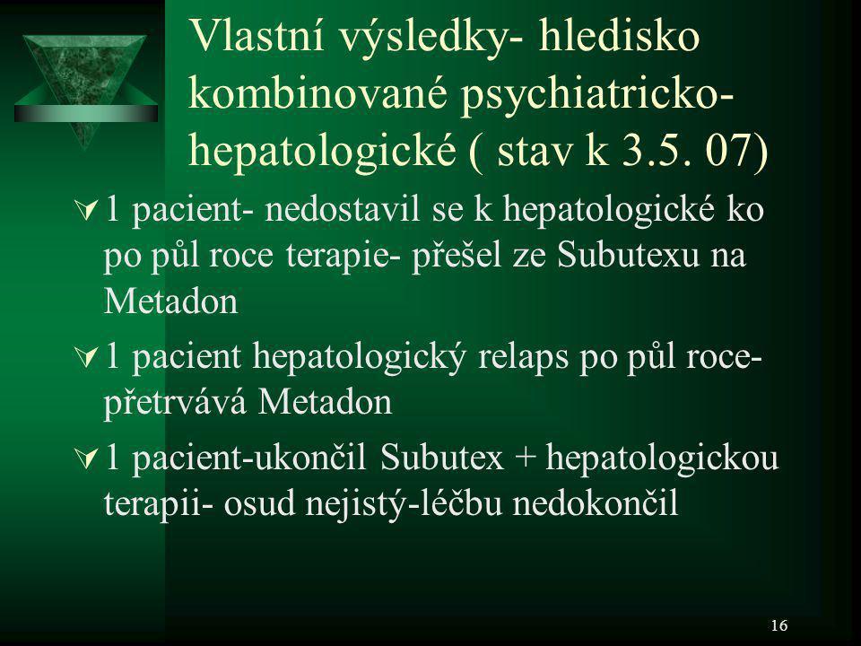 16 Vlastní výsledky- hledisko kombinované psychiatricko- hepatologické ( stav k 3.5. 07)  1 pacient- nedostavil se k hepatologické ko po půl roce ter