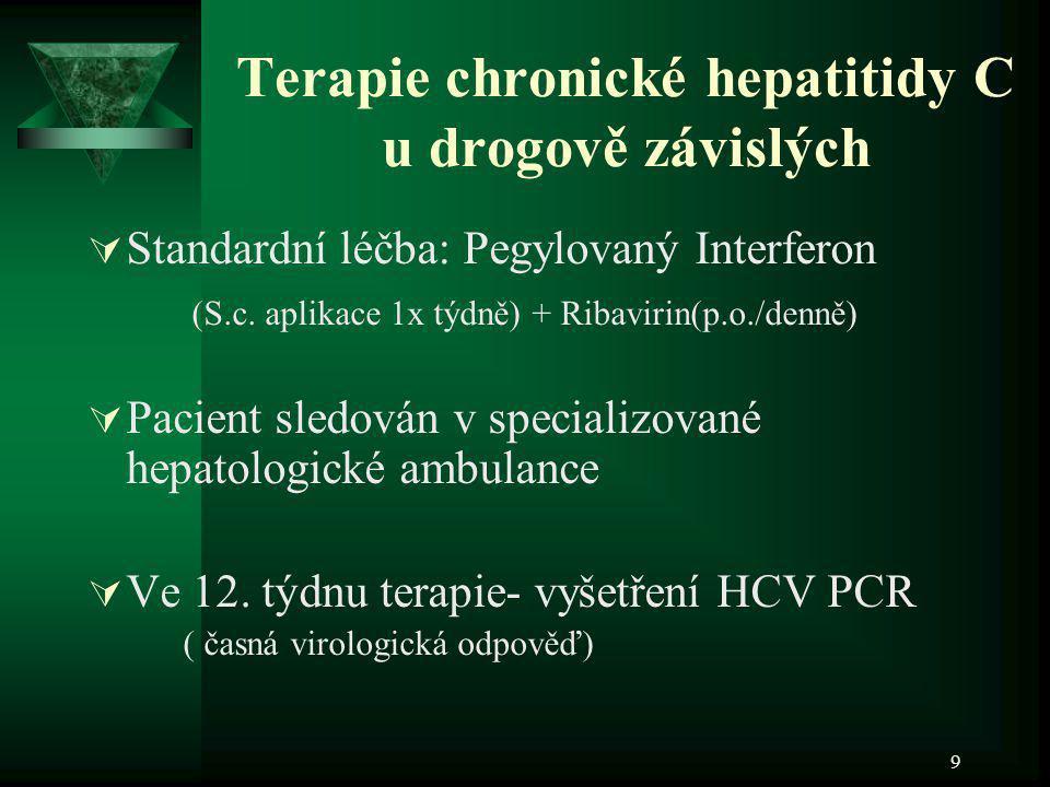 9 Terapie chronické hepatitidy C u drogově závislých  Standardní léčba: Pegylovaný Interferon (S.c. aplikace 1x týdně) + Ribavirin(p.o./denně)  Paci