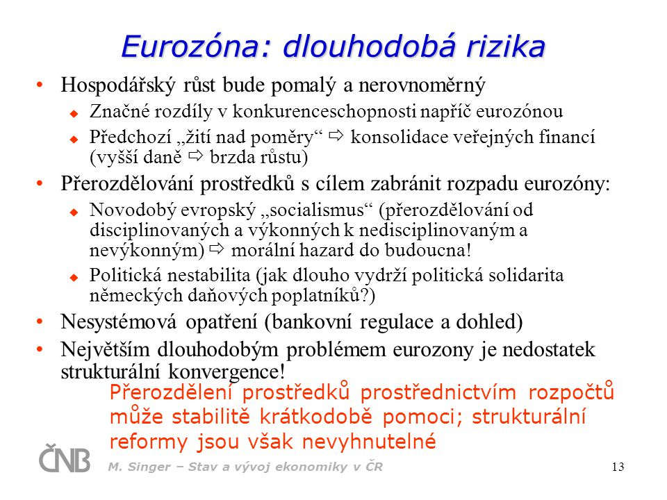 M. Singer – Stav a vývoj ekonomiky v ČR 13 Eurozóna: dlouhodobá rizika Hospodářský růst bude pomalý a nerovnoměrný  Značné rozdíly v konkurenceschopn