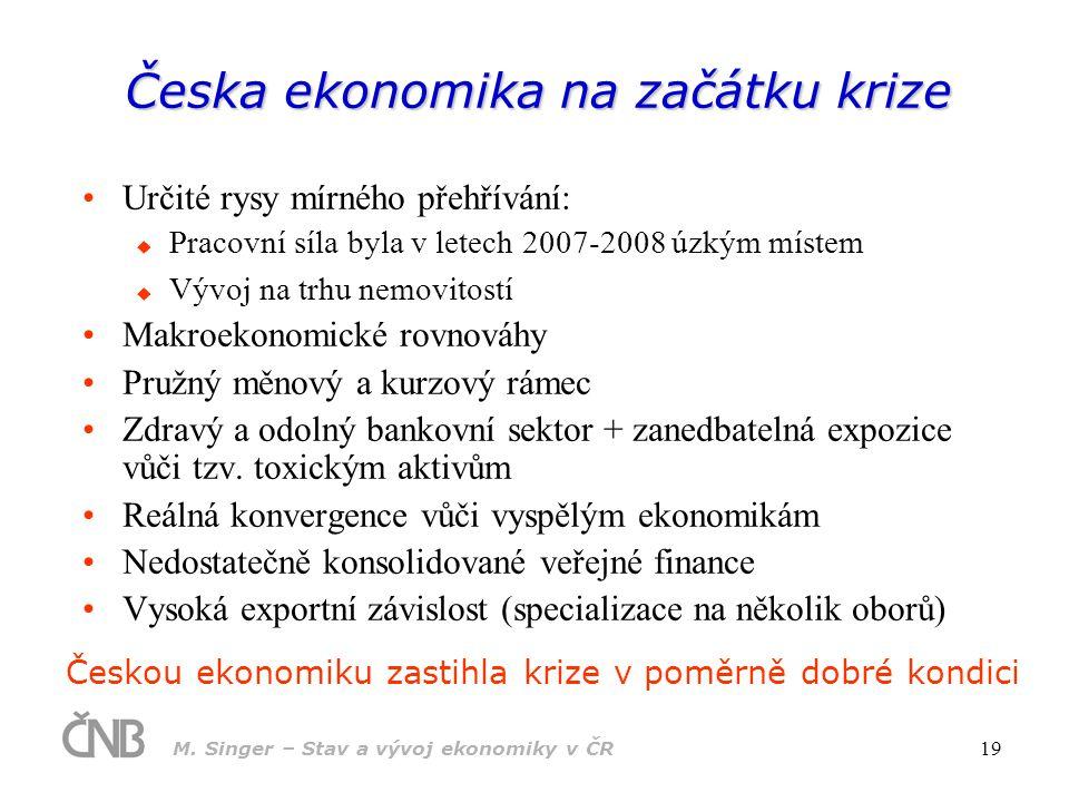 M. Singer – Stav a vývoj ekonomiky v ČR 19 Česka ekonomika na začátku krize Určité rysy mírného přehřívání:  Pracovní síla byla v letech 2007-2008 úz