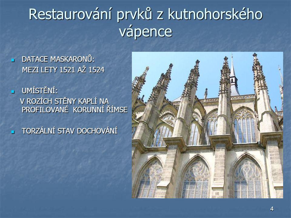 4 Restaurování prvků z kutnohorského vápence DATACE MASKARONŮ: DATACE MASKARONŮ: MEZI LETY 1521 AŽ 1524 MEZI LETY 1521 AŽ 1524 UMÍSTĚNÍ: UMÍSTĚNÍ: V R