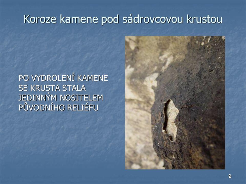 9 Koroze kamene pod sádrovcovou krustou PO VYDROLENÍ KAMENE SE KRUSTA STALA JEDINNÝM NOSITELEM PŮVODNÍHO RELIÉFU PO VYDROLENÍ KAMENE SE KRUSTA STALA J