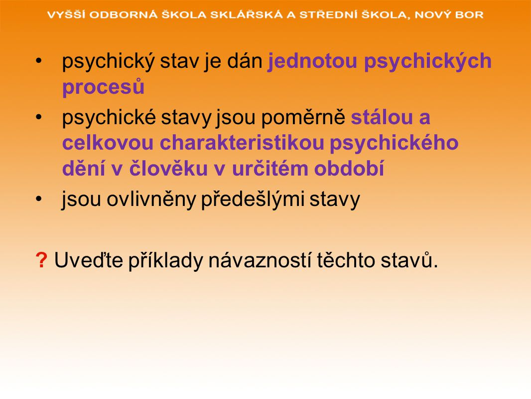 psychický stav je dán jednotou psychických procesů psychické stavy jsou poměrně stálou a celkovou charakteristikou psychického dění v člověku v určité