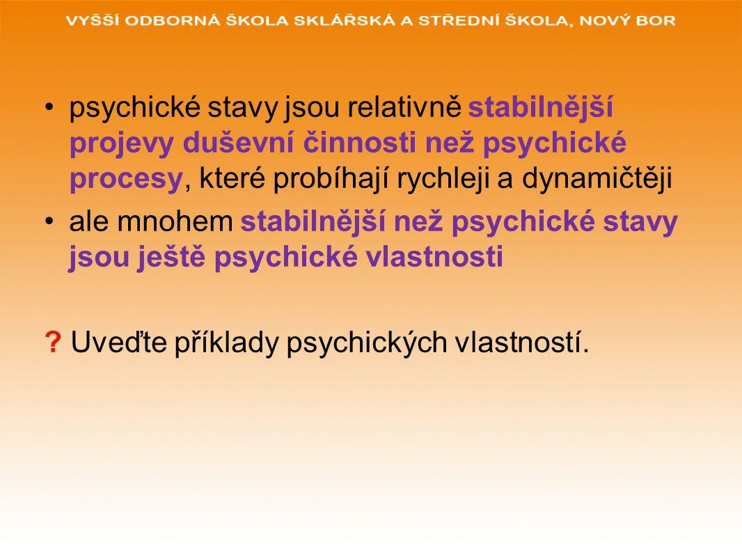 psychické stavy jsou relativně stabilnější projevy duševní činnosti než psychické procesy, které probíhají rychleji a dynamičtěji ale mnohem stabilnější než psychické stavy jsou ještě psychické vlastnosti .