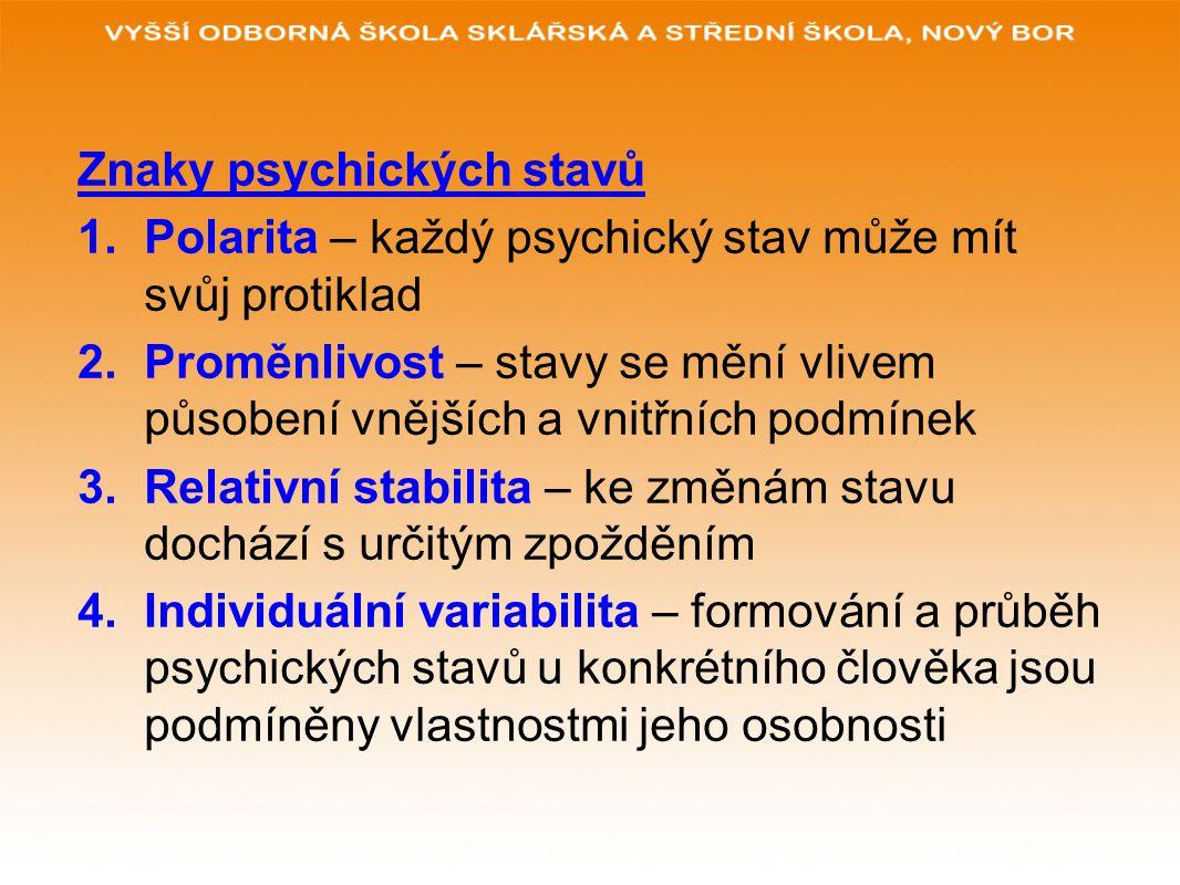 Znaky psychických stavů 1.Polarita – každý psychický stav může mít svůj protiklad 2.Proměnlivost – stavy se mění vlivem působení vnějších a vnitřních podmínek 3.Relativní stabilita – ke změnám stavu dochází s určitým zpožděním 4.Individuální variabilita – formování a průběh psychických stavů u konkrétního člověka jsou podmíněny vlastnostmi jeho osobnosti