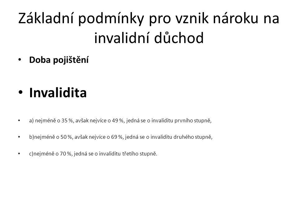 Základní podmínky pro vznik nároku na invalidní důchod Doba pojištění Invalidita a) nejméně o 35 %, avšak nejvíce o 49 %, jedná se o invaliditu prvního stupně, b)nejméně o 50 %, avšak nejvíce o 69 %, jedná se o invaliditu druhého stupně, c)nejméně o 70 %, jedná se o invaliditu třetího stupně.