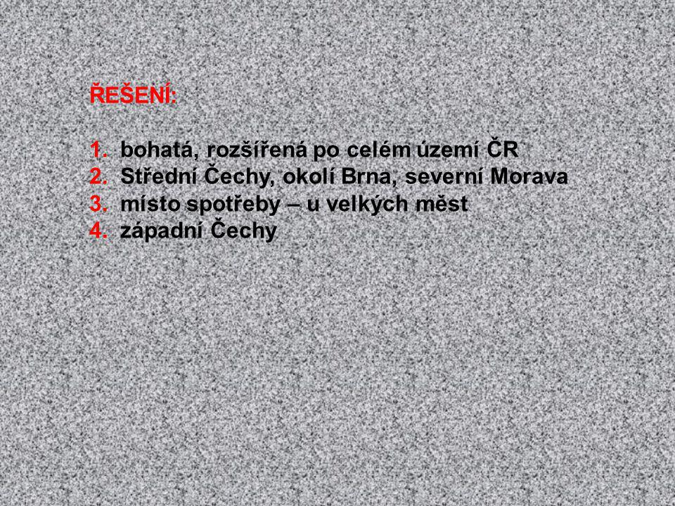 ŘEŠENÍ: 1. bohatá, rozšířená po celém území ČR 2. Střední Čechy, okolí Brna, severní Morava 3. místo spotřeby – u velkých měst 4. západní Čechy