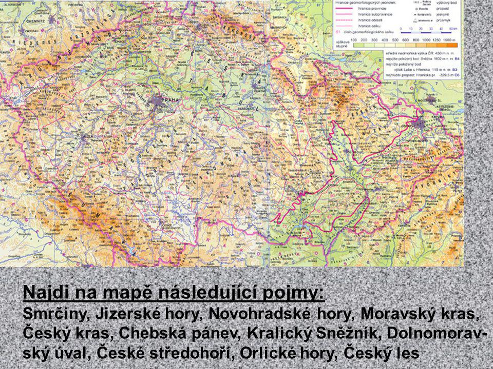 Najdi na mapě následující pojmy: Smrčiny, Jizerské hory, Novohradské hory, Moravský kras, Český kras, Chebská pánev, Kralický Sněžník, Dolnomorav- ský