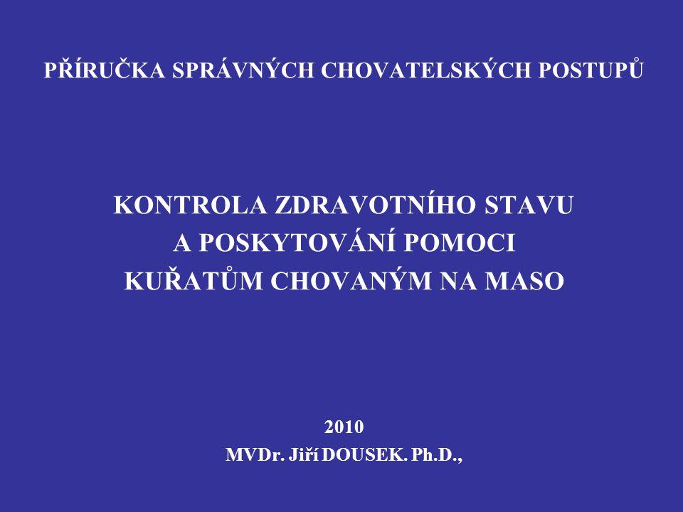 PŘÍRUČKA SPRÁVNÝCH CHOVATELSKÝCH POSTUPŮ KONTROLA ZDRAVOTNÍHO STAVU A POSKYTOVÁNÍ POMOCI KUŘATŮM CHOVANÝM NA MASO 2010 MVDr. Jiří DOUSEK. Ph.D.,
