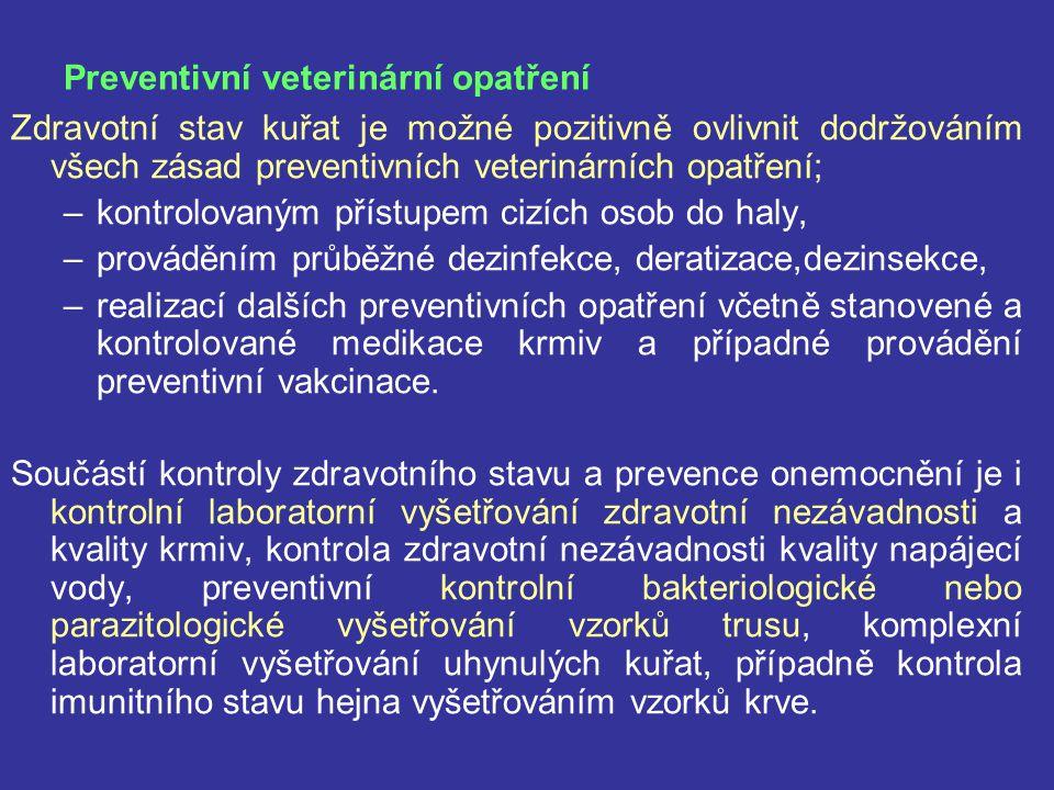 Preventivní veterinární opatření Zdravotní stav kuřat je možné pozitivně ovlivnit dodržováním všech zásad preventivních veterinárních opatření; –kontrolovaným přístupem cizích osob do haly, –prováděním průběžné dezinfekce, deratizace,dezinsekce, –realizací dalších preventivních opatření včetně stanovené a kontrolované medikace krmiv a případné provádění preventivní vakcinace.