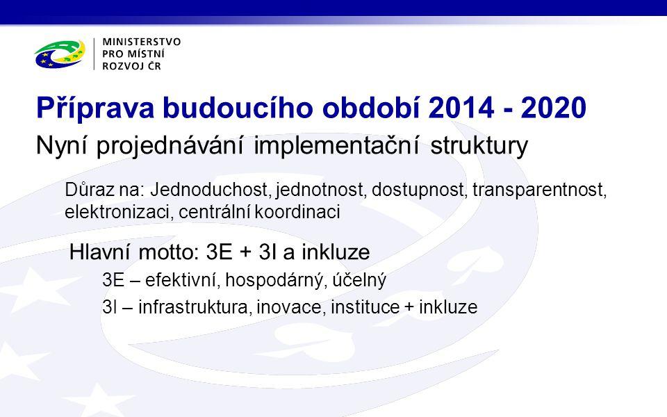 Nyní projednávání implementační struktury Důraz na: Jednoduchost, jednotnost, dostupnost, transparentnost, elektronizaci, centrální koordinaci Hlavní motto: 3E + 3I a inkluze 3E – efektivní, hospodárný, účelný 3I – infrastruktura, inovace, instituce + inkluze Příprava budoucího období 2014 - 2020