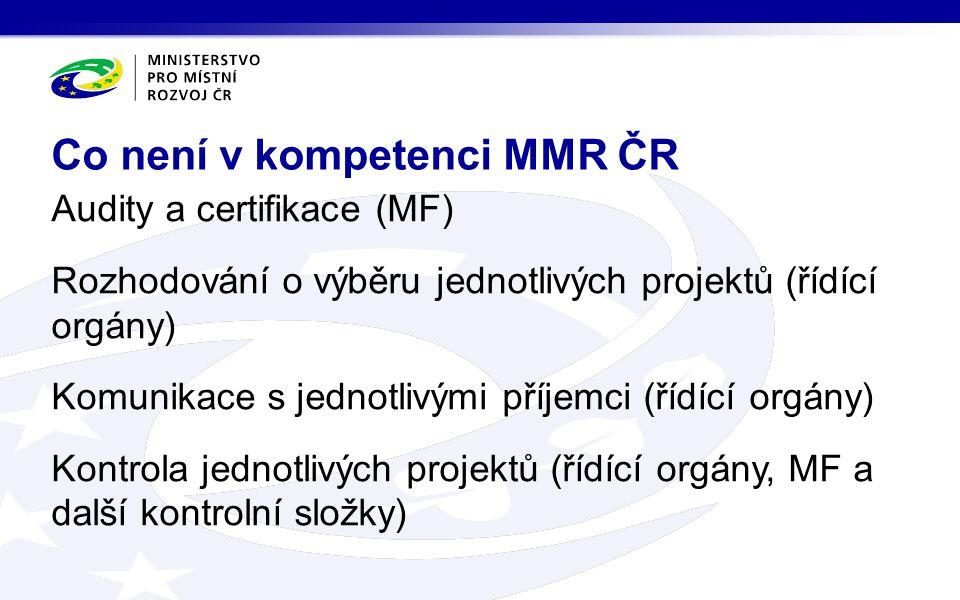 Audity a certifikace (MF) Rozhodování o výběru jednotlivých projektů (řídící orgány) Komunikace s jednotlivými příjemci (řídící orgány) Kontrola jednotlivých projektů (řídící orgány, MF a další kontrolní složky) Co není v kompetenci MMR ČR