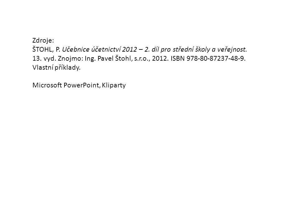 Zdroje: ŠTOHL, P.Učebnice účetnictví 2012 – 2. díl pro střední školy a veřejnost.