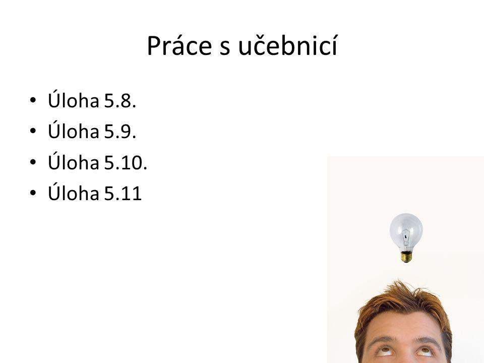 Práce s učebnicí Úloha 5.8. Úloha 5.9. Úloha 5.10. Úloha 5.11