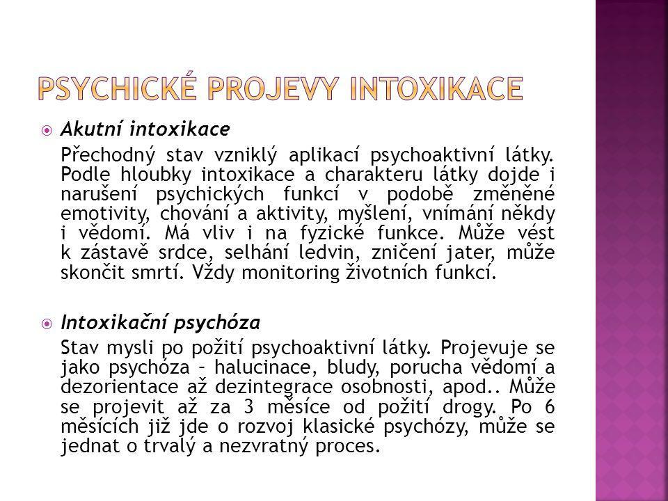  Akutní intoxikace Přechodný stav vzniklý aplikací psychoaktivní látky. Podle hloubky intoxikace a charakteru látky dojde i narušení psychických funk