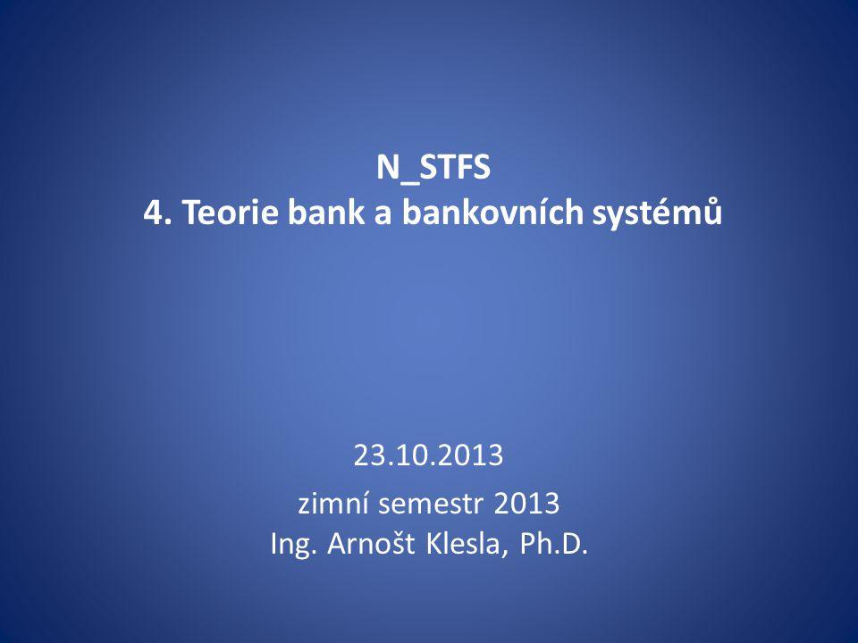 N_STFS 4. Teorie bank a bankovních systémů 23.10.2013 zimní semestr 2013 Ing. Arnošt Klesla, Ph.D.