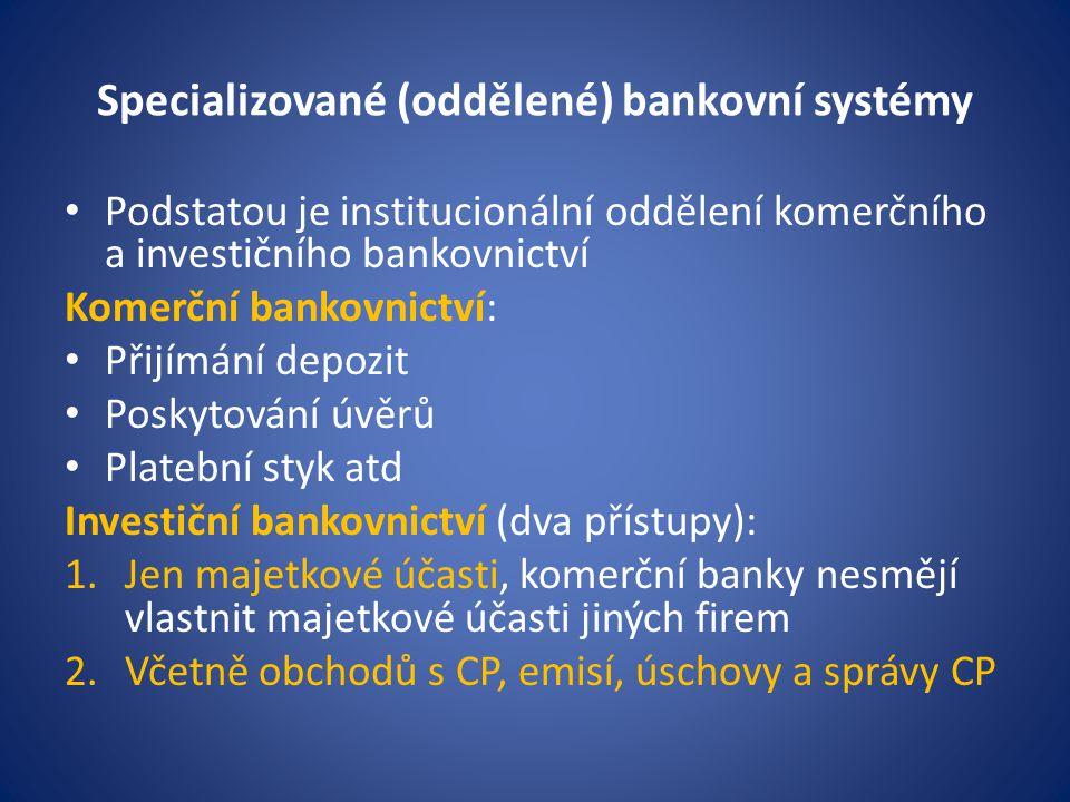Specializované (oddělené) bankovní systémy Podstatou je institucionální oddělení komerčního a investičního bankovnictví Komerční bankovnictví: Přijímá
