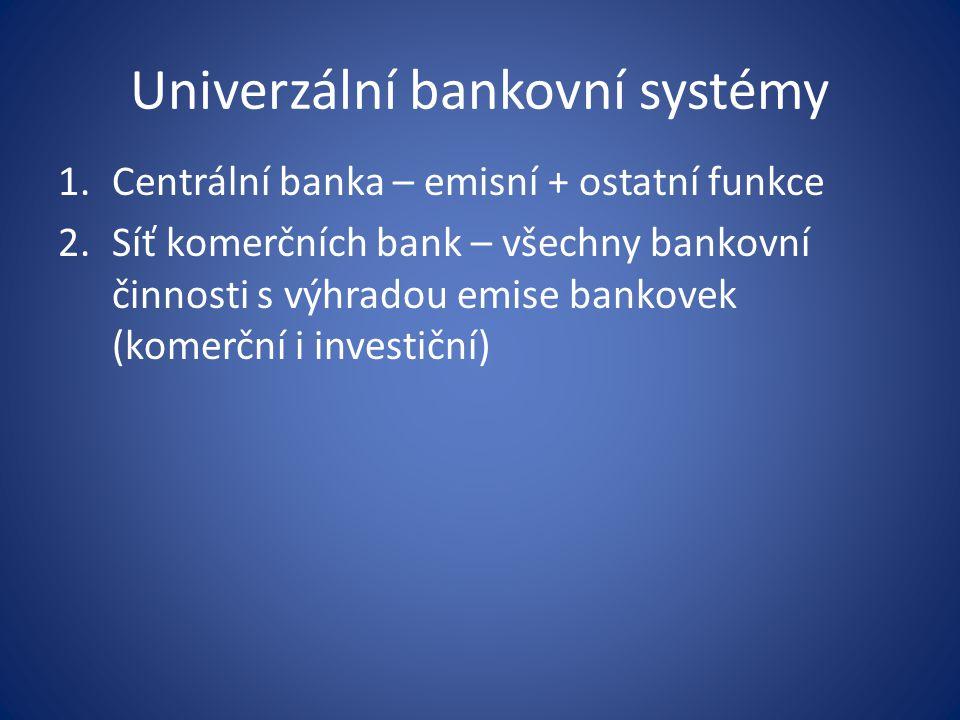 Univerzální bankovní systémy 1.Centrální banka – emisní + ostatní funkce 2.Síť komerčních bank – všechny bankovní činnosti s výhradou emise bankovek (