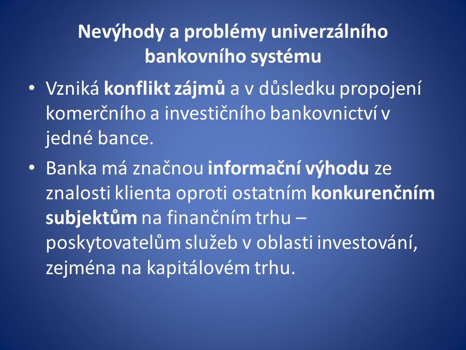 Nevýhody a problémy univerzálního bankovního systému Vzniká konflikt zájmů a v důsledku propojení komerčního a investičního bankovnictví v jedné bance