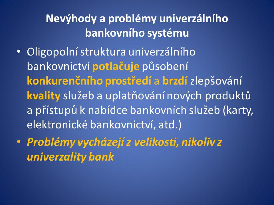 Nevýhody a problémy univerzálního bankovního systému Oligopolní struktura univerzálního bankovnictví potlačuje působení konkurenčního prostředí a brzd