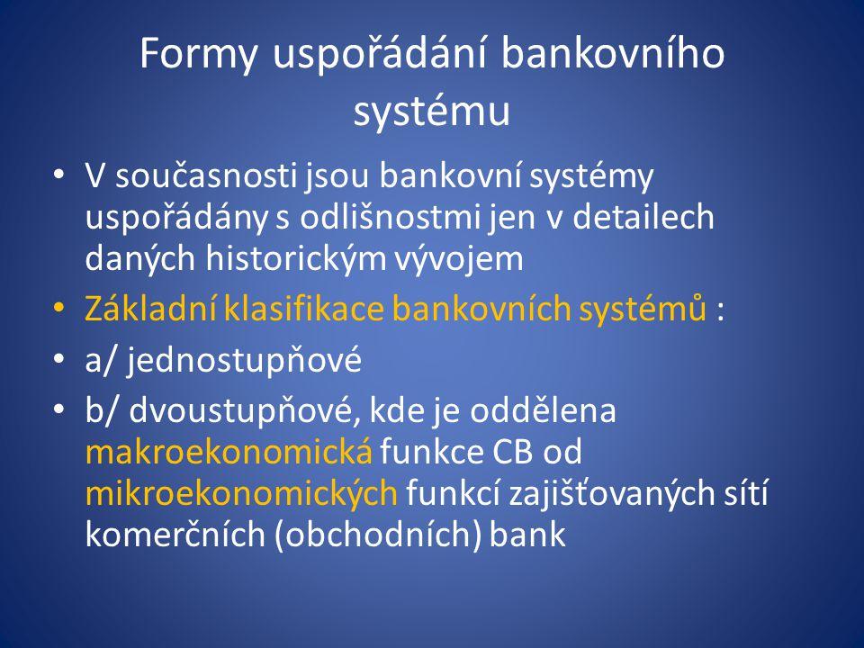Formy uspořádání bankovního systému Z hlediska institucionálních vazeb ( podle rozsahu oprávnění k bankovním obchodům) je možné pohlížet na bankovní systém jako na dva bankovní systémy : Univerzální Oddělené (specializované) Případně doplněné o model smíšeného bankovního systému