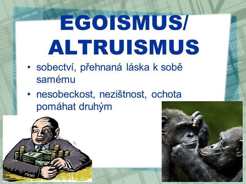 EGOISMUS/ ALTRUISMUS sobectví, přehnaná láska k sobě samému nesobeckost, nezištnost, ochota pomáhat druhým