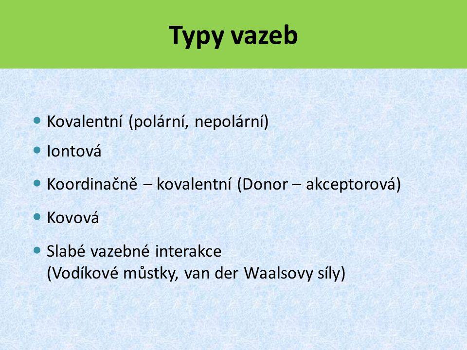 Typy vazeb Kovalentní (polární, nepolární) Iontová Koordinačně – kovalentní (Donor – akceptorová) Kovová Slabé vazebné interakce (Vodíkové můstky, van der Waalsovy síly)