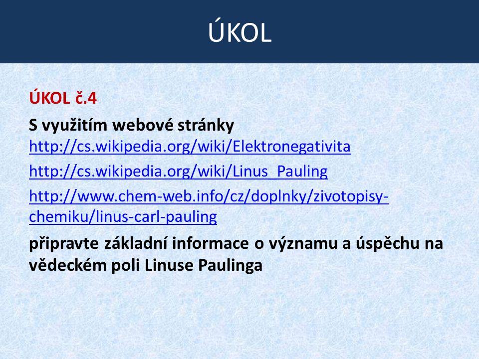 ÚKOL č.4 S využitím webové stránky http://cs.wikipedia.org/wiki/Elektronegativita http://cs.wikipedia.org/wiki/Elektronegativita http://cs.wikipedia.org/wiki/Linus_Pauling http://www.chem-web.info/cz/doplnky/zivotopisy- chemiku/linus-carl-pauling připravte základní informace o významu a úspěchu na vědeckém poli Linuse Paulinga ÚKOL