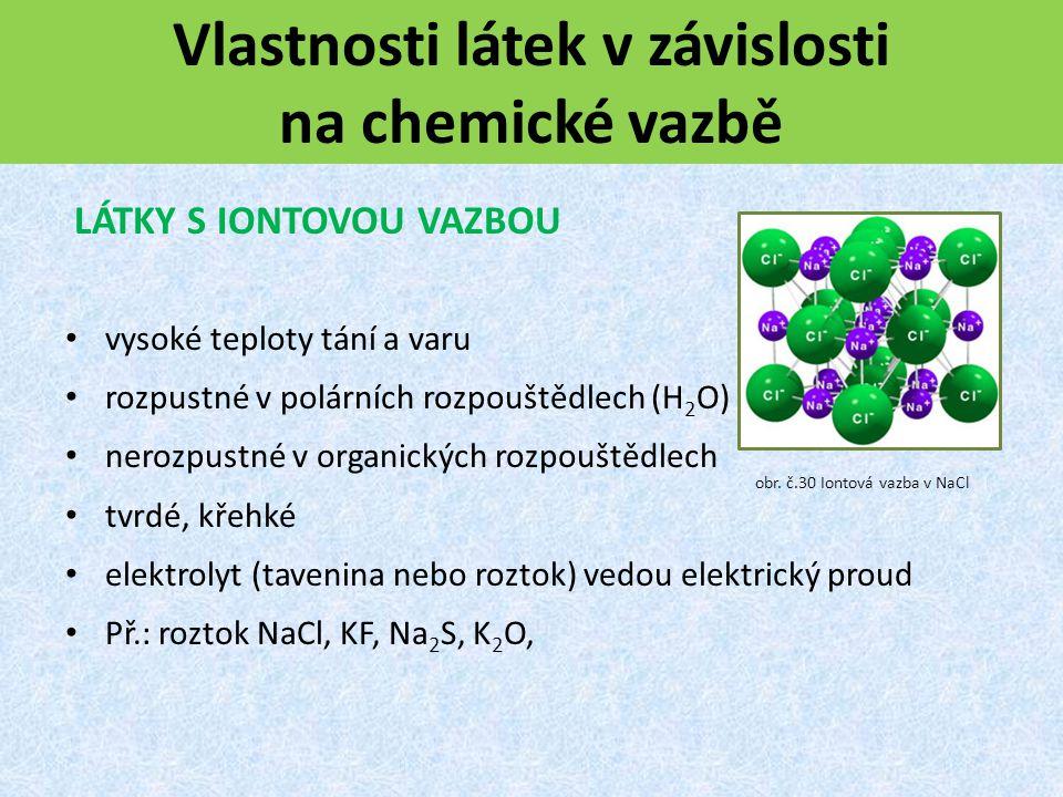 Vlastnosti látek v závislosti na chemické vazbě LÁTKY S IONTOVOU VAZBOU vysoké teploty tání a varu rozpustné v polárních rozpouštědlech (H 2 O) nerozpustné v organických rozpouštědlech tvrdé, křehké elektrolyt (tavenina nebo roztok) vedou elektrický proud Př.: roztok NaCl, KF, Na 2 S, K 2 O, obr.
