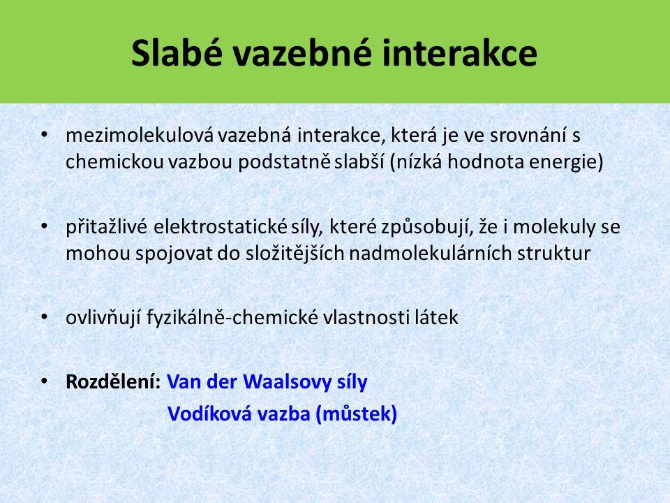 Slabé vazebné interakce mezimolekulová vazebná interakce, která je ve srovnání s chemickou vazbou podstatně slabší (nízká hodnota energie) přitažlivé elektrostatické síly, které způsobují, že i molekuly se mohou spojovat do složitějších nadmolekulárních struktur ovlivňují fyzikálně-chemické vlastnosti látek Rozdělení: Van der Waalsovy síly Vodíková vazba (můstek)
