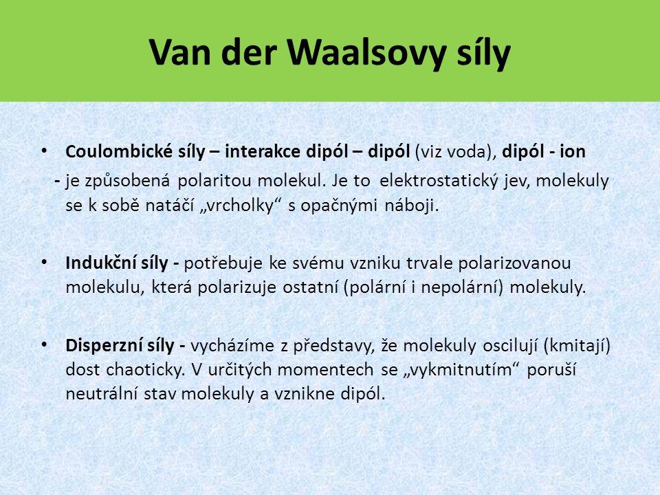 Van der Waalsovy síly Coulombické síly – interakce dipól – dipól (viz voda), dipól - ion - je způsobená polaritou molekul.