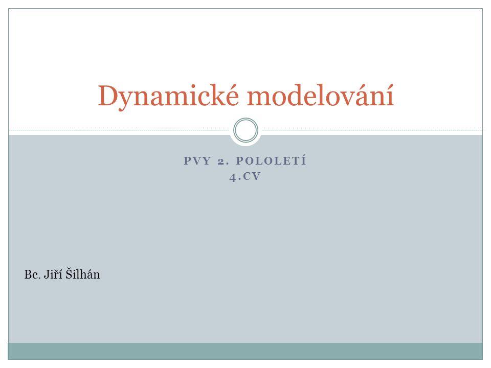 PVY 2. POLOLETÍ 4.CV Dynamické modelování Bc. Jiří Šilhán