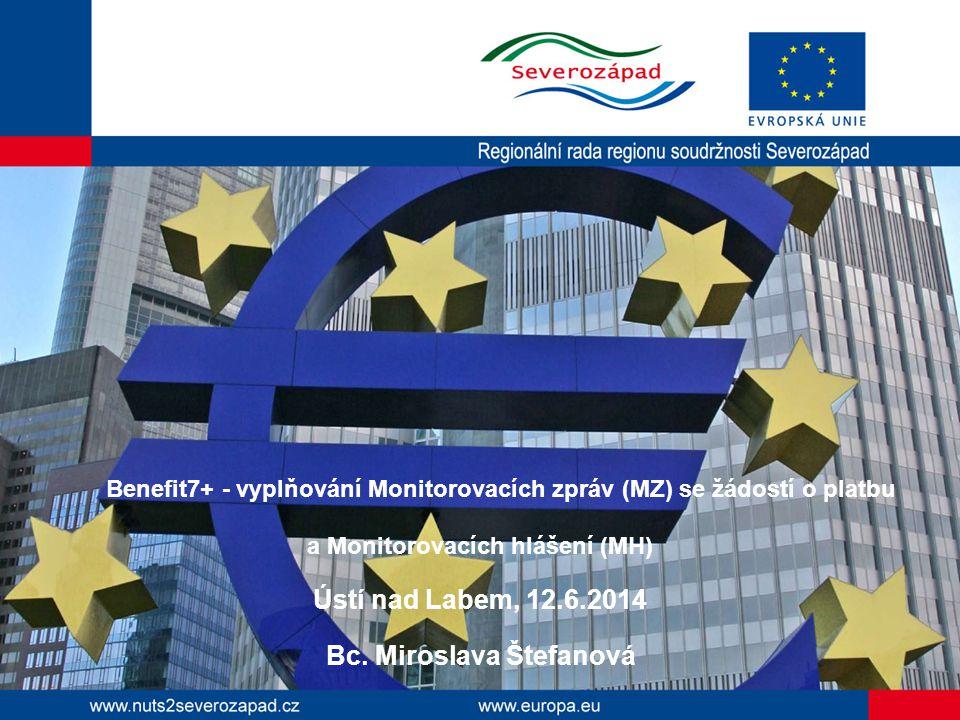 Benefit7+ - vyplňování Monitorovacích zpráv (MZ) se žádostí o platbu a Monitorovacích hlášení (MH) Ústí nad Labem, 12.6.2014 Bc. Miroslava Štefanová