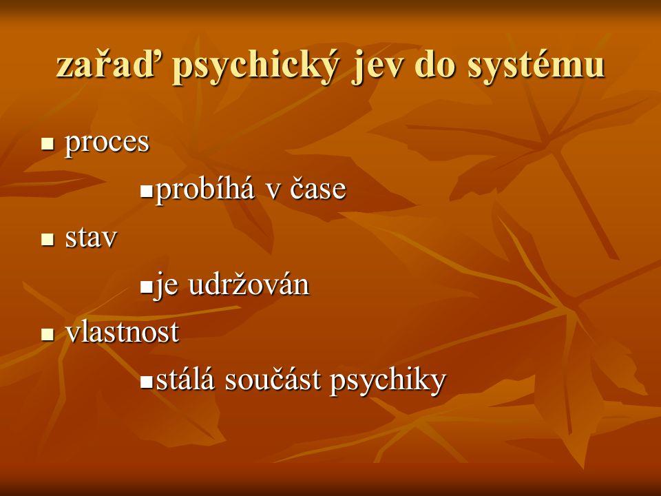 zařaď psychický jev do systému proces proces probíhá v čase probíhá v čase stav stav je udržován je udržován vlastnost vlastnost stálá součást psychik