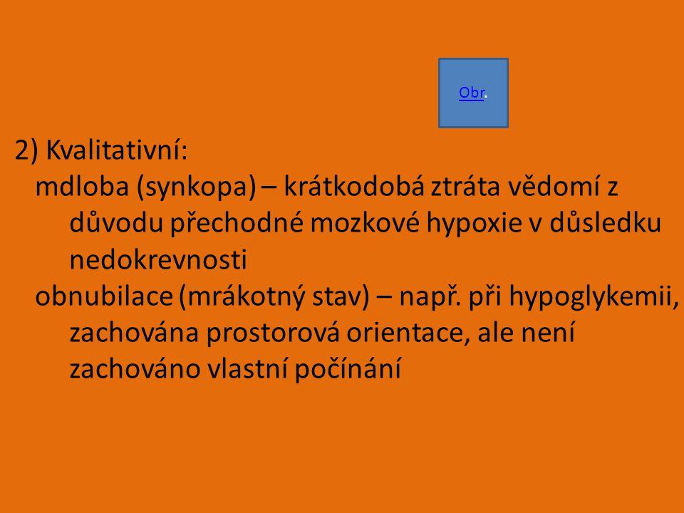 2) Kvalitativní: mdloba (synkopa) – krátkodobá ztráta vědomí z důvodu přechodné mozkové hypoxie v důsledku nedokrevnosti obnubilace (mrákotný stav) – např.