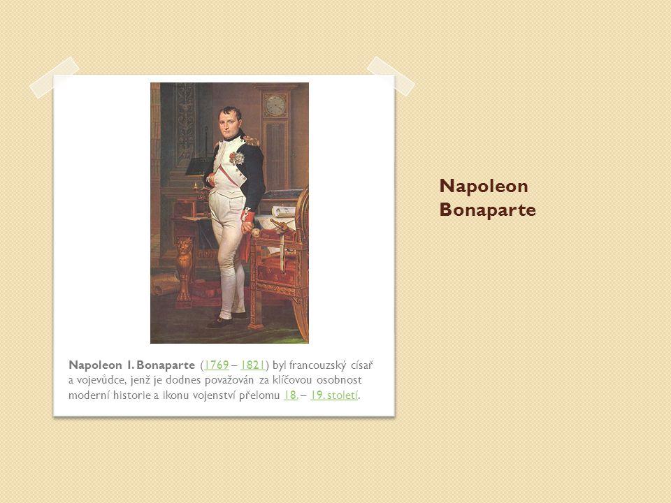 Napoleon Bonaparte Napoleon I. Bonaparte (1769 – 1821) byl francouzský císař a vojevůdce, jenž je dodnes považován za klíčovou osobnost moderní histor