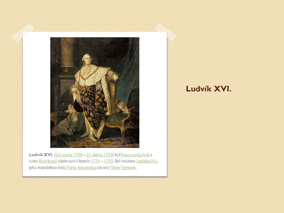 Ludvík XVI. Ludvík XVI. (23. srpna 1754 – 21. ledna 1793) byl francouzský král z rodu Bourbonů vládnoucí v letech 1774 – 1792. Byl vnukem Ludvíka XV.,