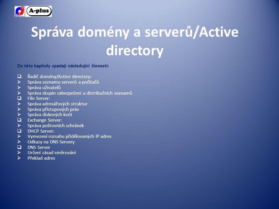 Správa domény a serverů/Active directory Do této kapitoly spadají následující činnosti:  Řadič domény/Active directory:  Správa seznamu serverů a počítačů  Správa uživatelů  Správa skupin zabezpečení a distribučních seznamů  File Server:  Správa adresářových struktur  Správa přístupových práv  Správa diskových kvót  Exchange Server:  Správa poštovních schránek  DHCP Server:  Vymezení rozsahu přidělovaných IP adres  Odkazy na DNS Servery  DNS Server  Určení zásad směrování  Překlad adres